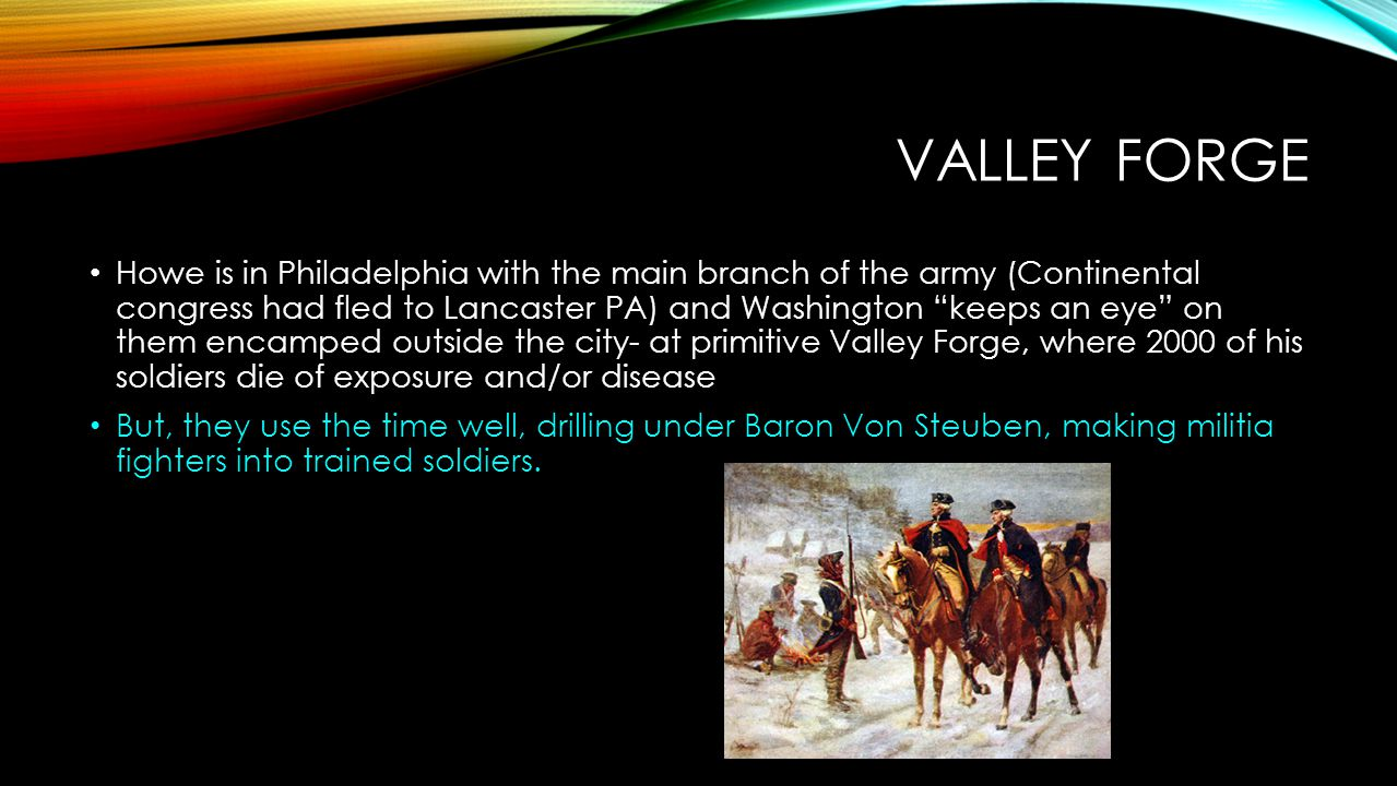 """VALLEY FORGE Howe is in Philadelphia with the main branch of the army (Continental congress had fled to Lancaster PA) and Washington """"keeps an eye"""" on"""