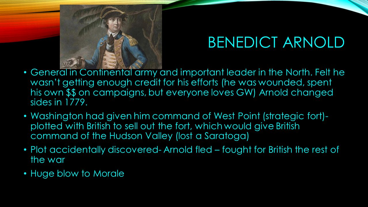 BENEDICT ARNOLD General in Continental army and important leader in the North. Felt he wasn't getting enough credit for his efforts (he was wounded, s