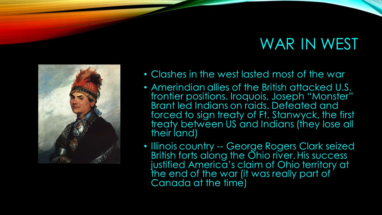 """WAR IN WEST Clashes in the west lasted most of the war Amerindian allies of the British attacked U.S. frontier positions. Iroquois, Joseph """"Monster"""" B"""