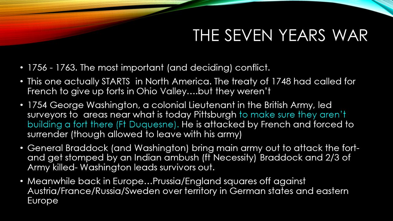 THE SEVEN YEARS WAR 1756 - 1763. The most important (and deciding) conflict. This one actually STARTS in North America. The treaty of 1748 had called