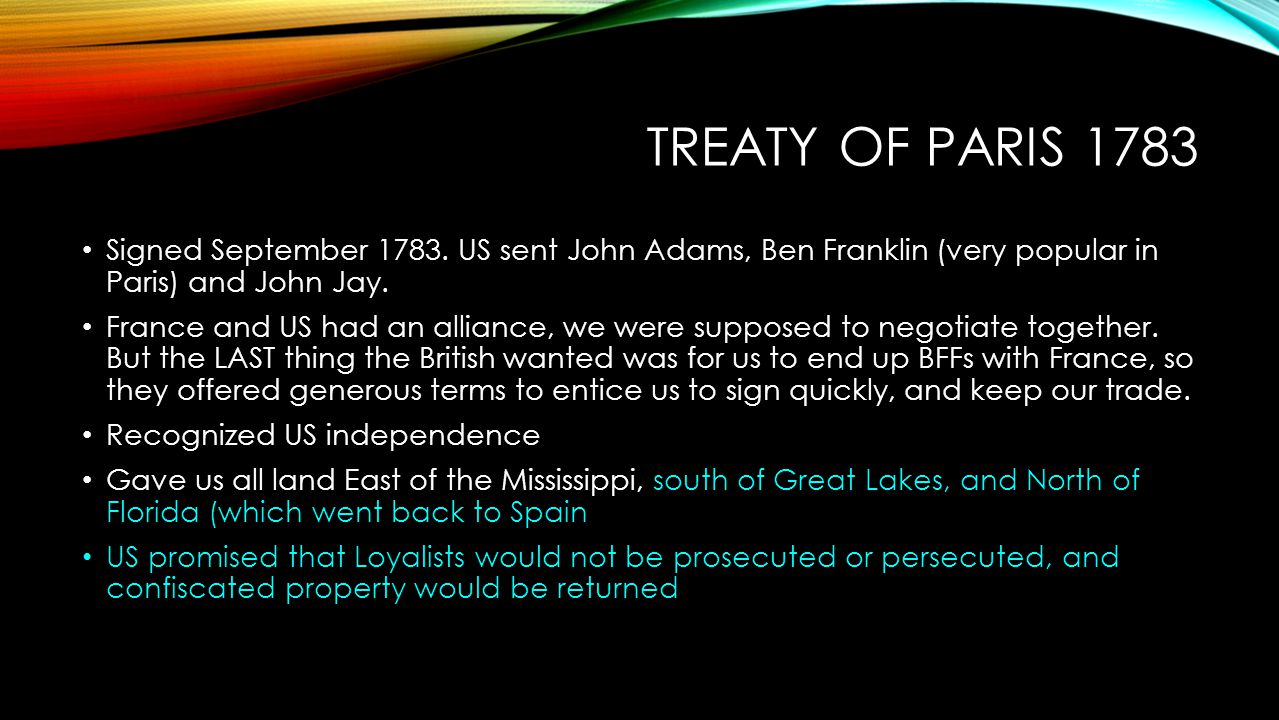 TREATY OF PARIS 1783 Signed September 1783. US sent John Adams, Ben Franklin (very popular in Paris) and John Jay. France and US had an alliance, we w