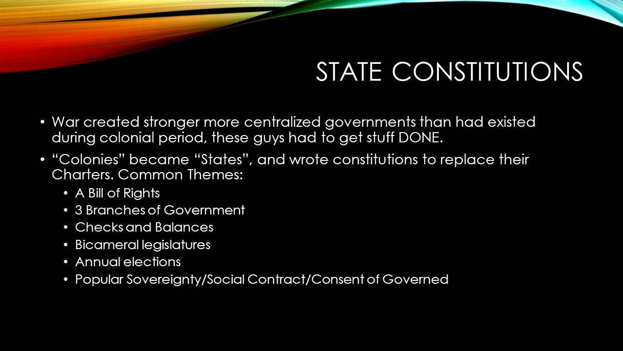"""STATE CONSTITUTIONS War created stronger more centralized governments than had existed during colonial period, these guys had to get stuff DONE. """"Colo"""
