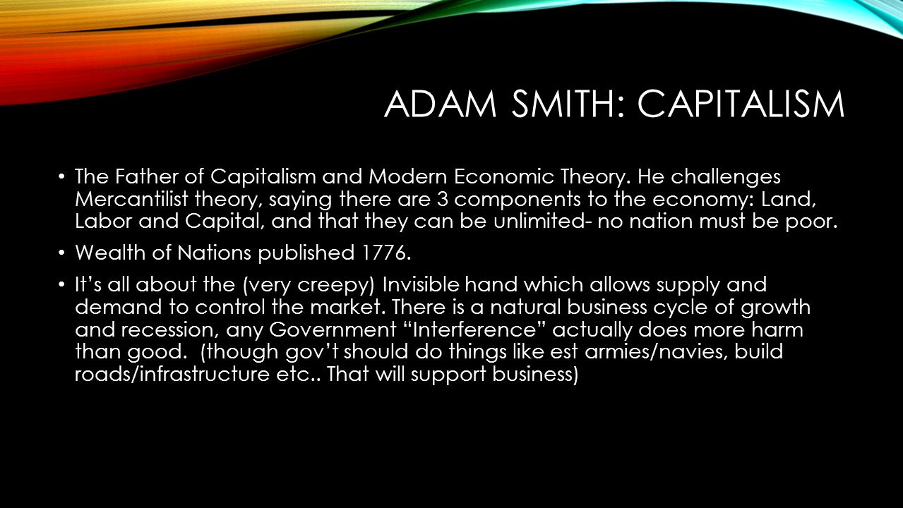 ADAM SMITH: CAPITALISM The Father of Capitalism and Modern Economic Theory. He challenges Mercantilist theory, saying there are 3 components to the ec