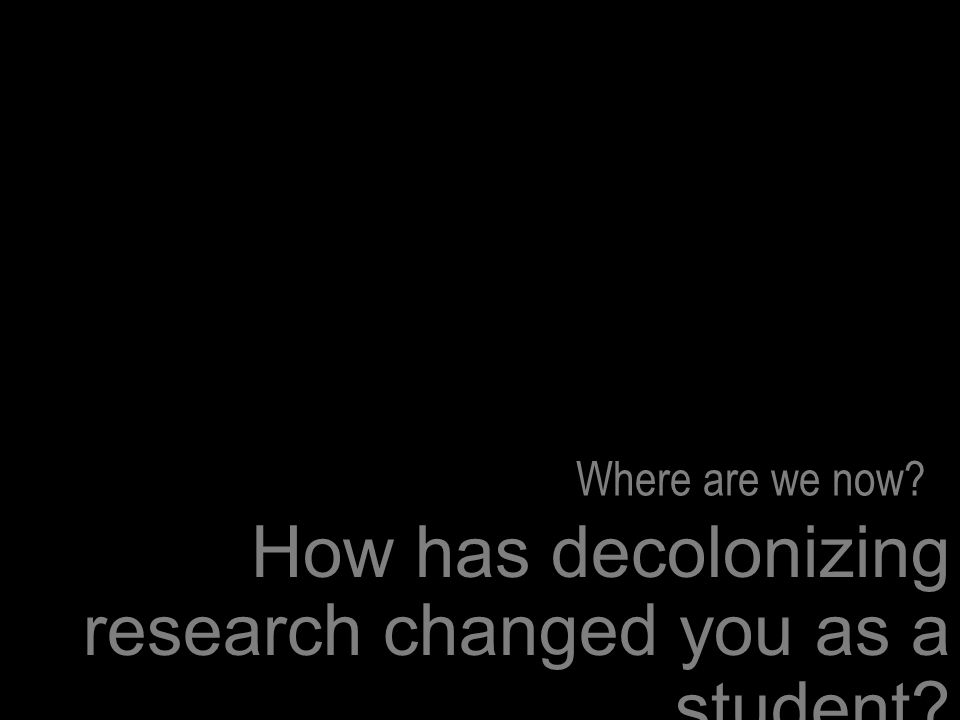 How has decolonizing research changed you as a student Where are we now