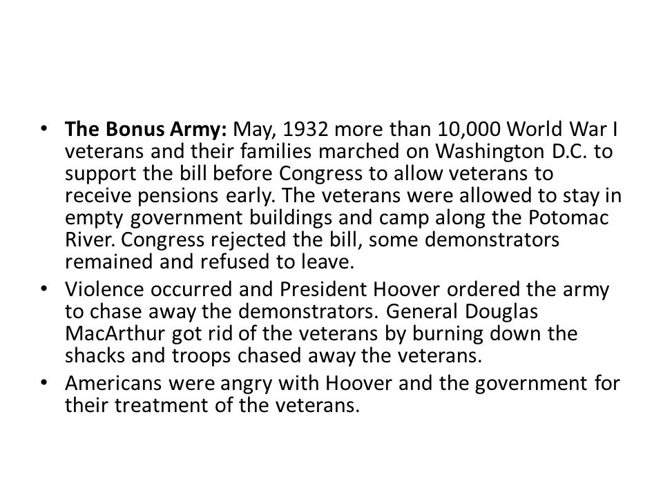 The Bonus Army: May, 1932 more than 10,000 World War I veterans and their families marched on Washington D.C. to support the bill before Congress to a