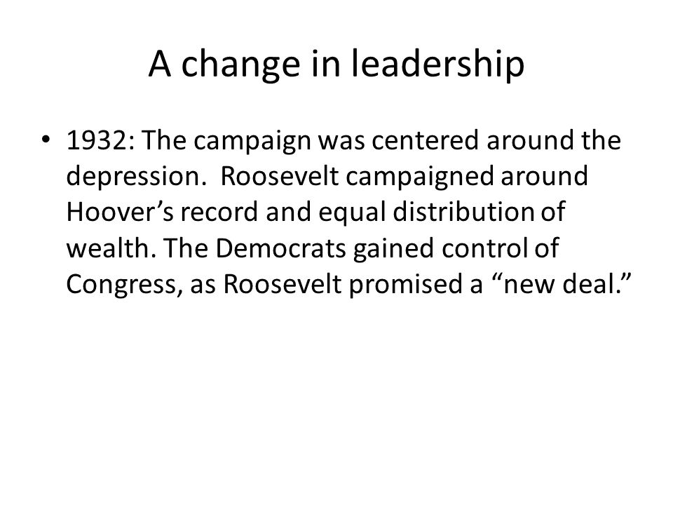 A change in leadership 1932: The campaign was centered around the depression. Roosevelt campaigned around Hoover's record and equal distribution of we