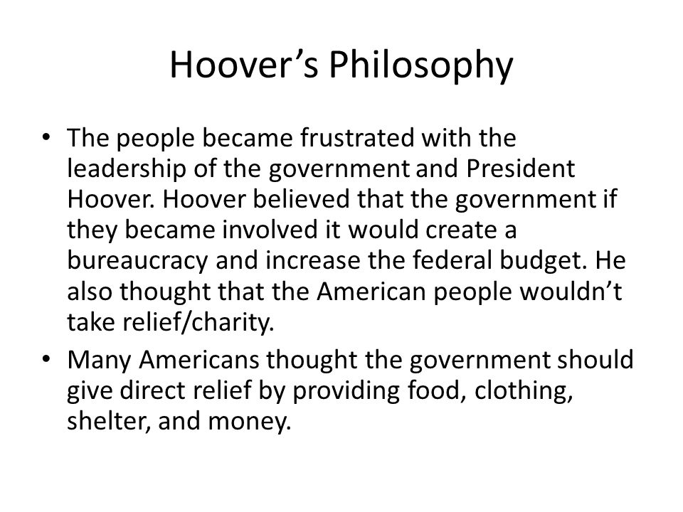Hoover's Philosophy The people became frustrated with the leadership of the government and President Hoover. Hoover believed that the government if th