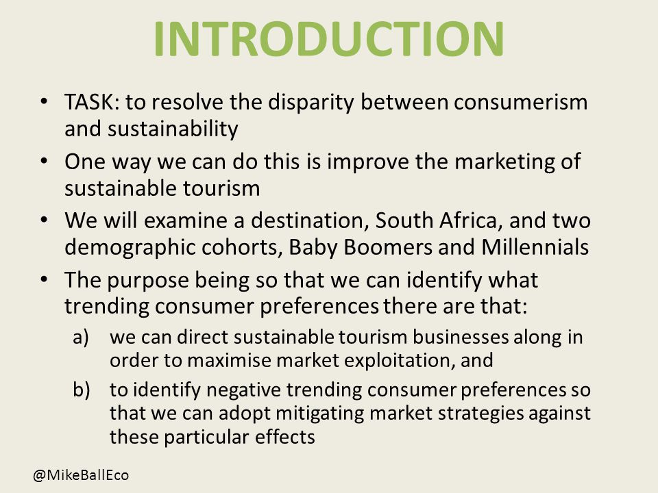 INTRODUCTION TASK: to resolve the disparity between consumerism and sustainability One way we can do this is improve the marketing of sustainable tourism We will examine a destination, South Africa, and two demographic cohorts, Baby Boomers and Millennials The purpose being so that we can identify what trending consumer preferences there are that: a)we can direct sustainable tourism businesses along in order to maximise market exploitation, and b)to identify negative trending consumer preferences so that we can adopt mitigating market strategies against these particular effects @MikeBallEco