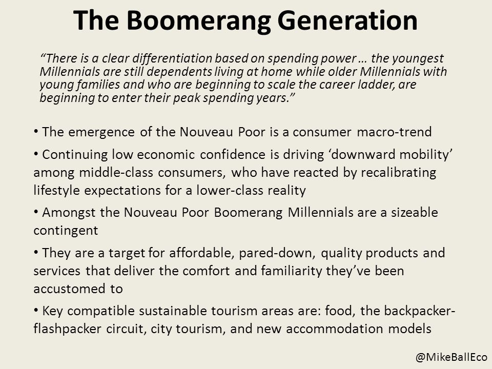 The Boomerang Generation There is a clear differentiation based on spending power … the youngest Millennials are still dependents living at home while older Millennials with young families and who are beginning to scale the career ladder, are beginning to enter their peak spending years. The emergence of the Nouveau Poor is a consumer macro-trend Continuing low economic confidence is driving 'downward mobility' among middle-class consumers, who have reacted by recalibrating lifestyle expectations for a lower-class reality Amongst the Nouveau Poor Boomerang Millennials are a sizeable contingent They are a target for affordable, pared-down, quality products and services that deliver the comfort and familiarity they've been accustomed to Key compatible sustainable tourism areas are: food, the backpacker- flashpacker circuit, city tourism, and new accommodation models @MikeBallEco