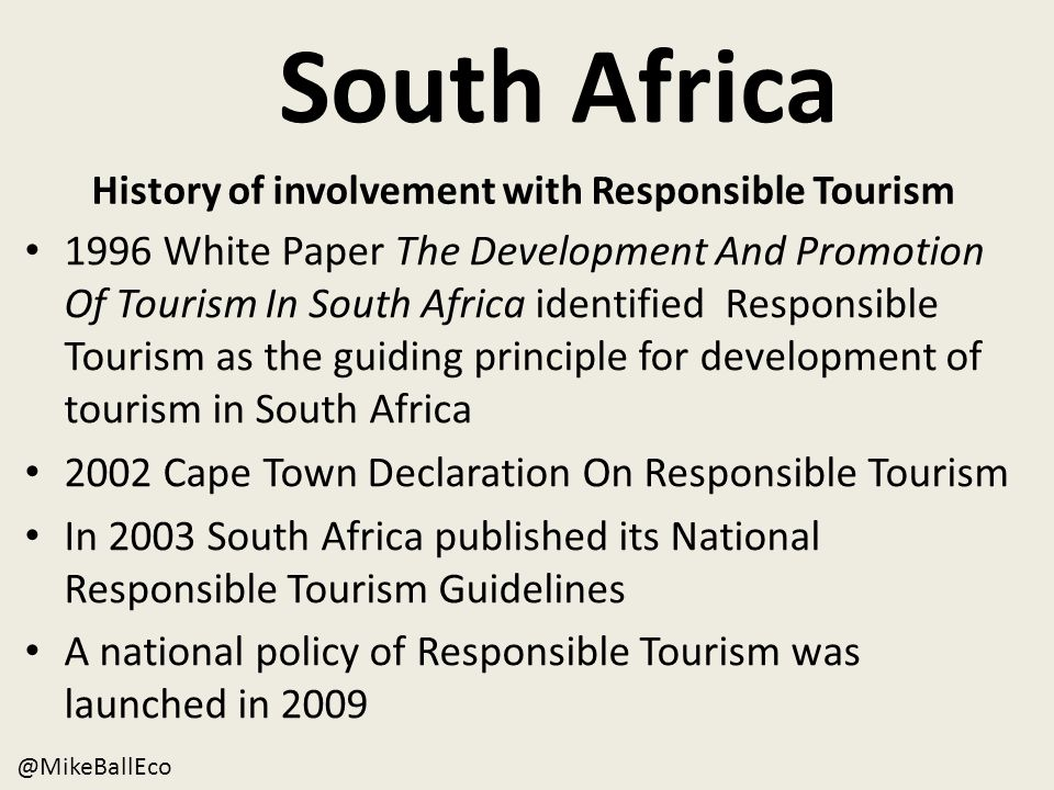 South Africa 1996 White Paper The Development And Promotion Of Tourism In South Africa identified Responsible Tourism as the guiding principle for development of tourism in South Africa 2002 Cape Town Declaration On Responsible Tourism In 2003 South Africa published its National Responsible Tourism Guidelines A national policy of Responsible Tourism was launched in 2009 @MikeBallEco History of involvement with Responsible Tourism