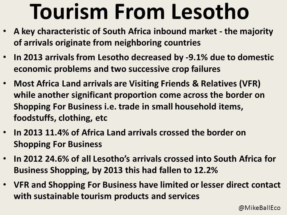 Tourism From Lesotho A key characteristic of South Africa inbound market - the majority of arrivals originate from neighboring countries In 2013 arrivals from Lesotho decreased by -9.1% due to domestic economic problems and two successive crop failures Most Africa Land arrivals are Visiting Friends & Relatives (VFR) while another significant proportion come across the border on Shopping For Business i.e.
