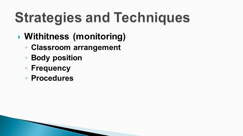  Withitness (monitoring) ◦ Classroom arrangement ◦ Body position ◦ Frequency ◦ Procedures