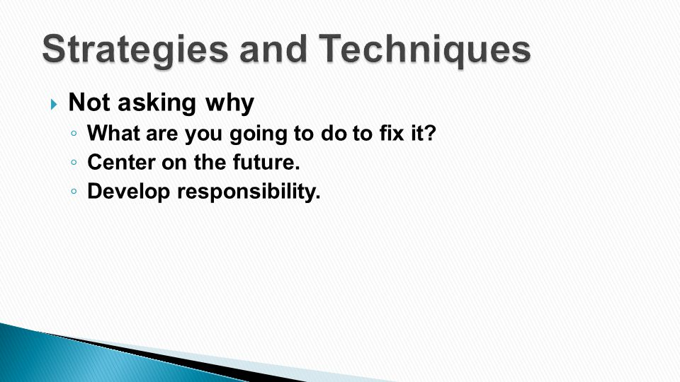  Not asking why ◦ What are you going to do to fix it? ◦ Center on the future. ◦ Develop responsibility.