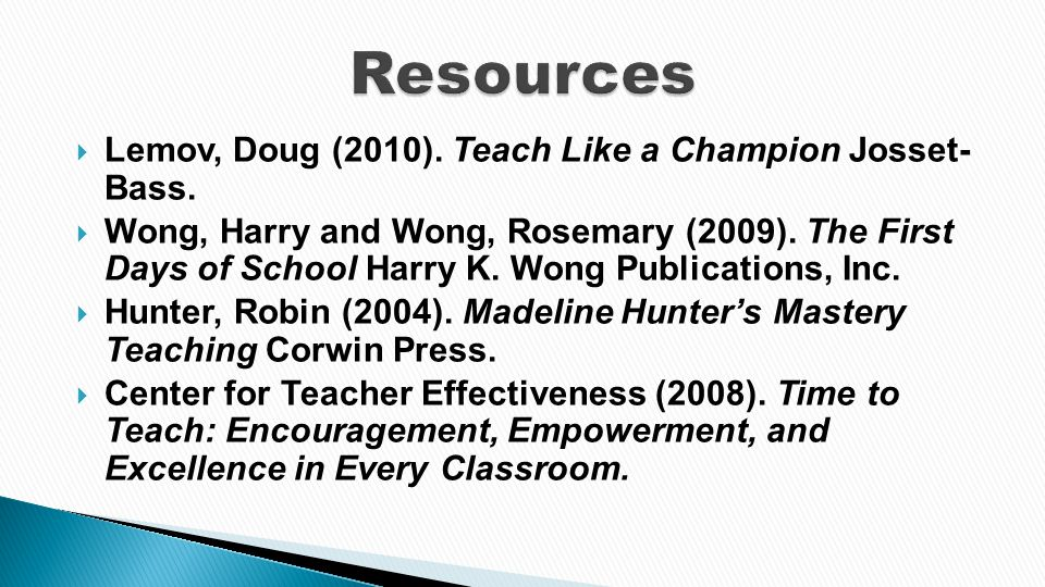  Lemov, Doug (2010). Teach Like a Champion Josset- Bass.  Wong, Harry and Wong, Rosemary (2009). The First Days of School Harry K. Wong Publications