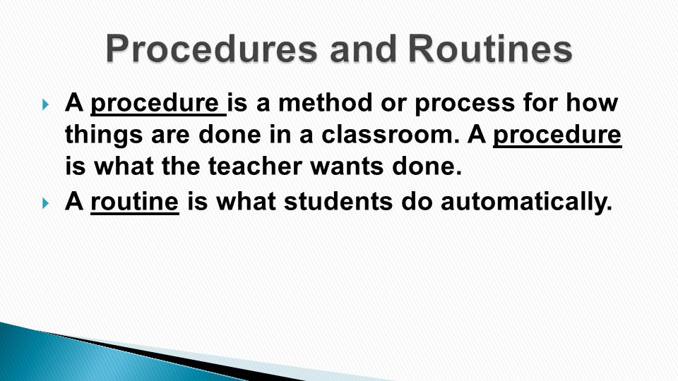  A procedure is a method or process for how things are done in a classroom. A procedure is what the teacher wants done.  A routine is what students