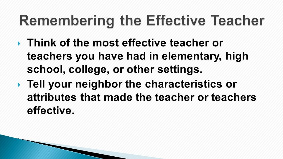 Think of the most effective teacher or teachers you have had in elementary, high school, college, or other settings.  Tell your neighbor the charac