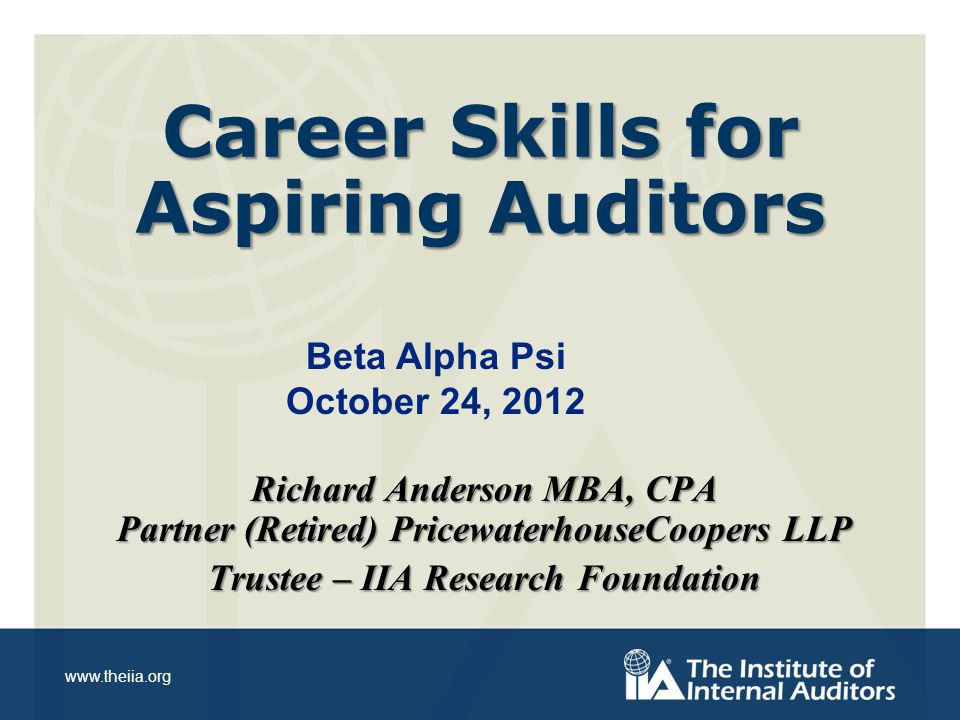 www.theiia.org Career Skills for Aspiring Auditors Richard Anderson MBA, CPA Partner (Retired) PricewaterhouseCoopers LLP Trustee – IIA Research Foundation Beta Alpha Psi October 24, 2012