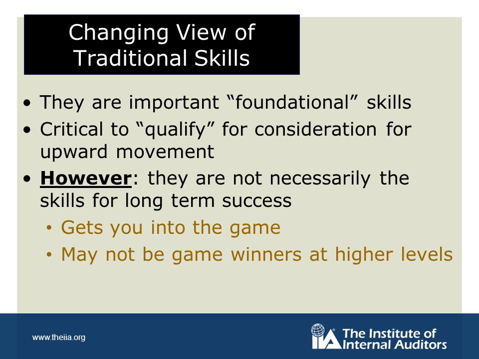 """www.theiia.org Changing View of Traditional Skills They are important """"foundational"""" skills Critical to """"qualify"""" for consideration for upward movemen"""