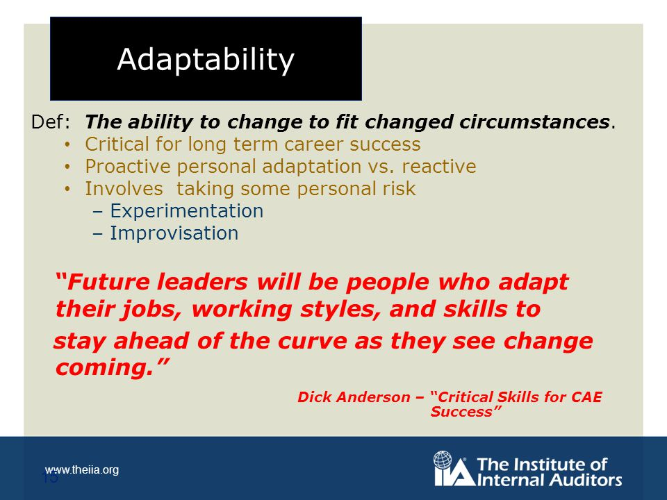 www.theiia.org Adaptability Def: The ability to change to fit changed circumstances.