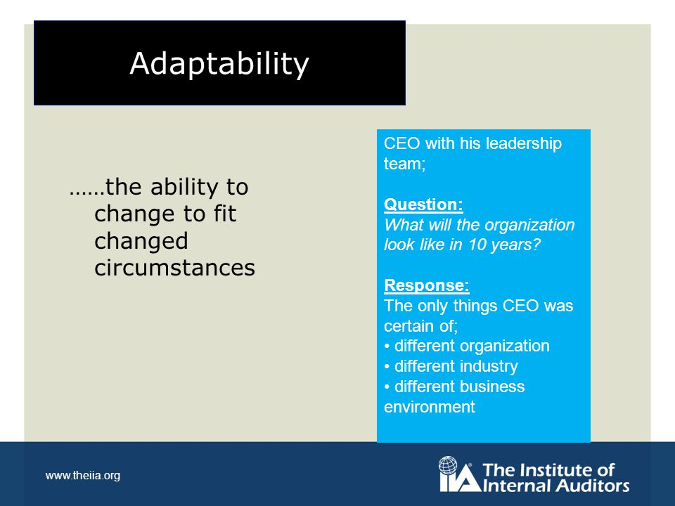 www.theiia.org Adaptability ……the ability to change to fit changed circumstances CEO with his leadership team; Question: What will the organization lo