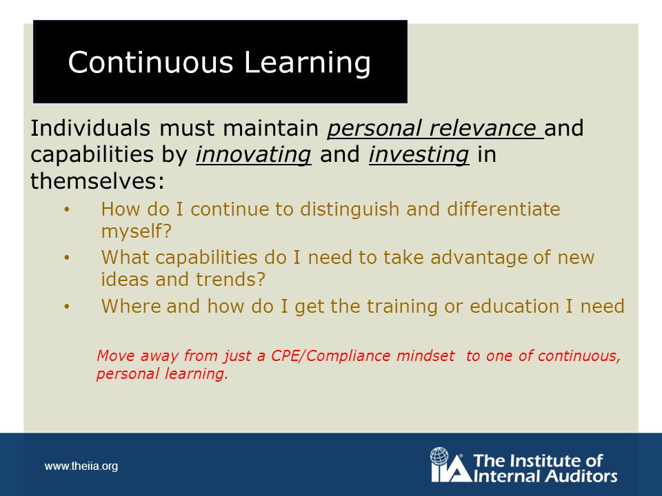 www.theiia.org Continuous Learning Individuals must maintain personal relevance and capabilities by innovating and investing in themselves: How do I continue to distinguish and differentiate myself.