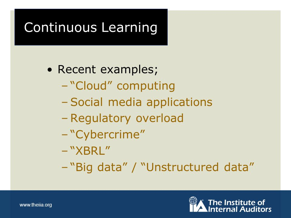 """www.theiia.org Continuous Learning Recent examples; –""""Cloud"""" computing –Social media applications –Regulatory overload –""""Cybercrime"""" –""""XBRL"""" –""""Big dat"""
