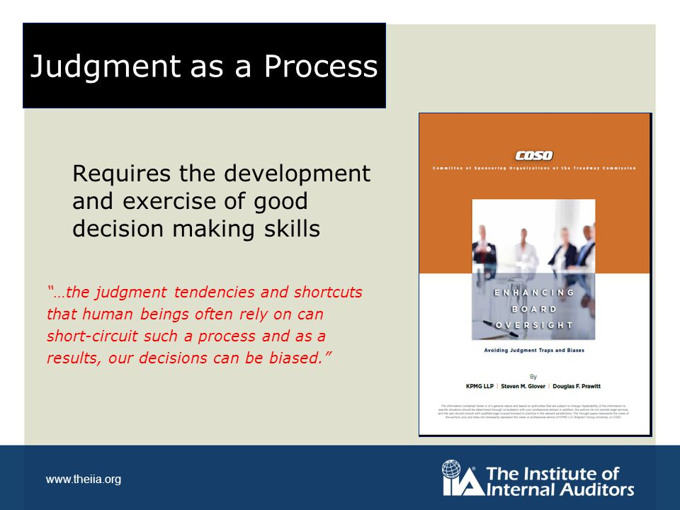"""www.theiia.org Judgment as a Process Requires the development and exercise of good decision making skills """"…the judgment tendencies and shortcuts that"""