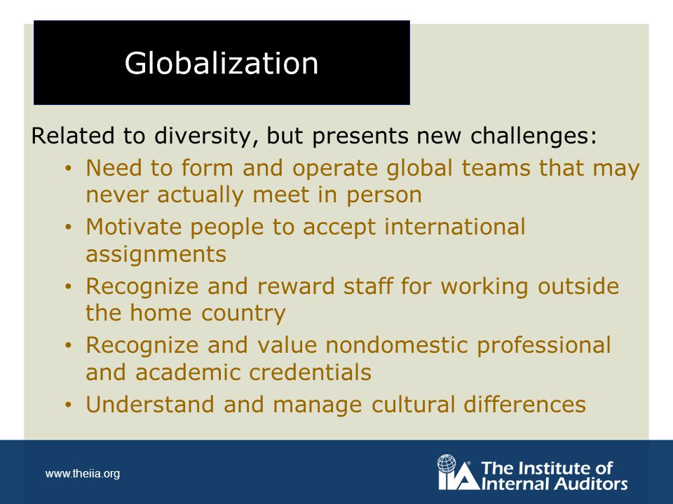 www.theiia.org Globalization Related to diversity, but presents new challenges: Need to form and operate global teams that may never actually meet in person Motivate people to accept international assignments Recognize and reward staff for working outside the home country Recognize and value nondomestic professional and academic credentials Understand and manage cultural differences