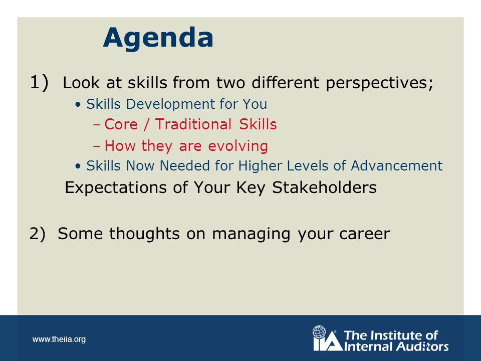www.theiia.org Agenda 1) Look at skills from two different perspectives; Skills Development for You –Core / Traditional Skills –How they are evolving Skills Now Needed for Higher Levels of Advancement Expectations of Your Key Stakeholders 2) Some thoughts on managing your career 3