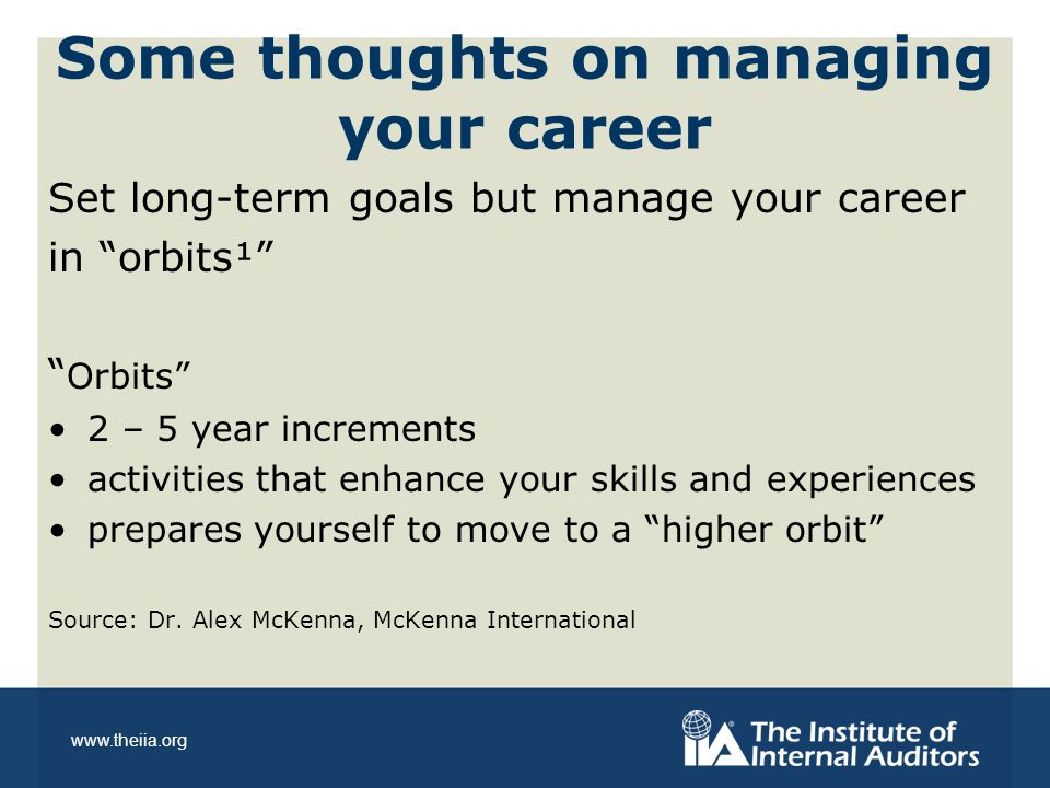 www.theiia.org Some thoughts on managing your career Set long-term goals but manage your career in orbits¹ Orbits 2 – 5 year increments activities that enhance your skills and experiences prepares yourself to move to a higher orbit Source: Dr.