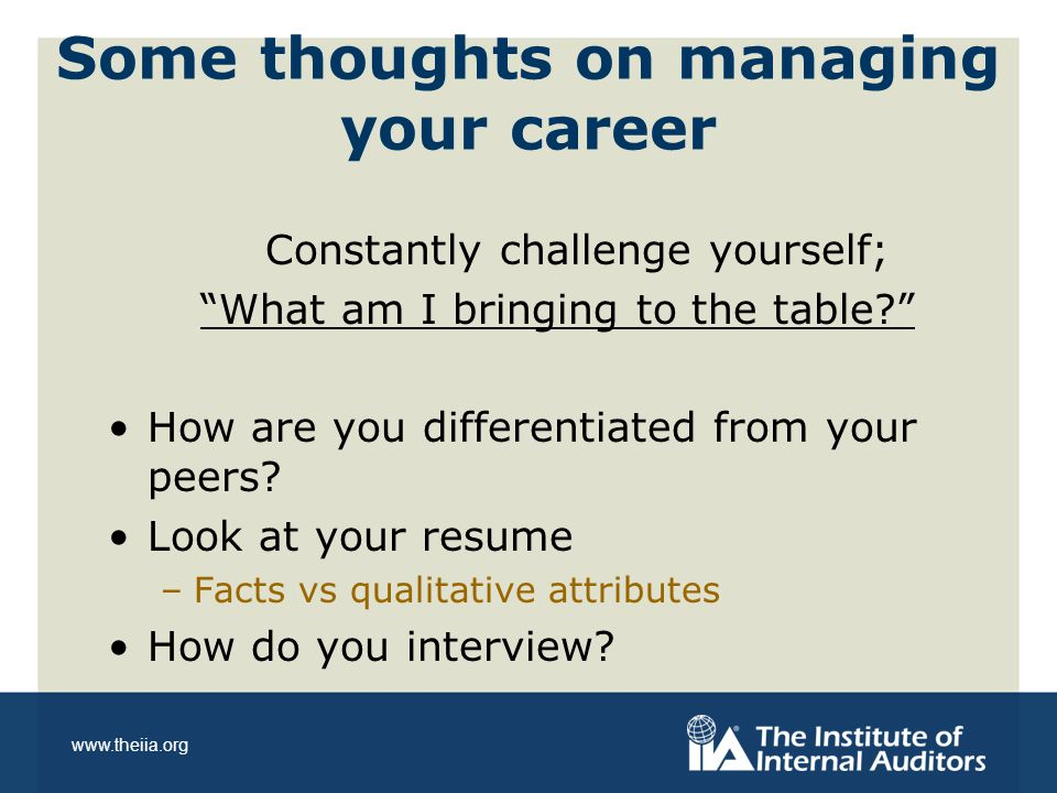 www.theiia.org Some thoughts on managing your career Constantly challenge yourself; What am I bringing to the table How are you differentiated from your peers.