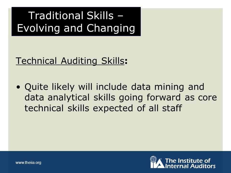 www.theiia.org Traditional Skills – Evolving and Changing Technical Auditing Skills: Quite likely will include data mining and data analytical skills going forward as core technical skills expected of all staff