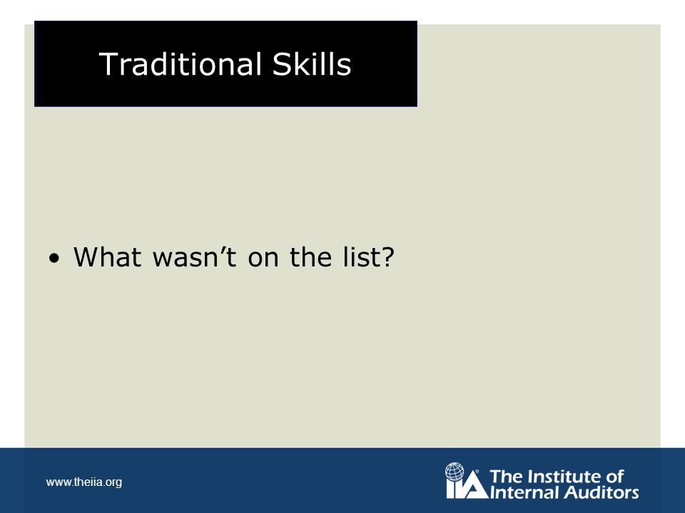 www.theiia.org Changing View of Traditional Skills They are important foundational skills Critical to qualify for consideration for upward movement However: they are not necessarily the skills for long term success Gets you into the game May not be game winners at higher levels