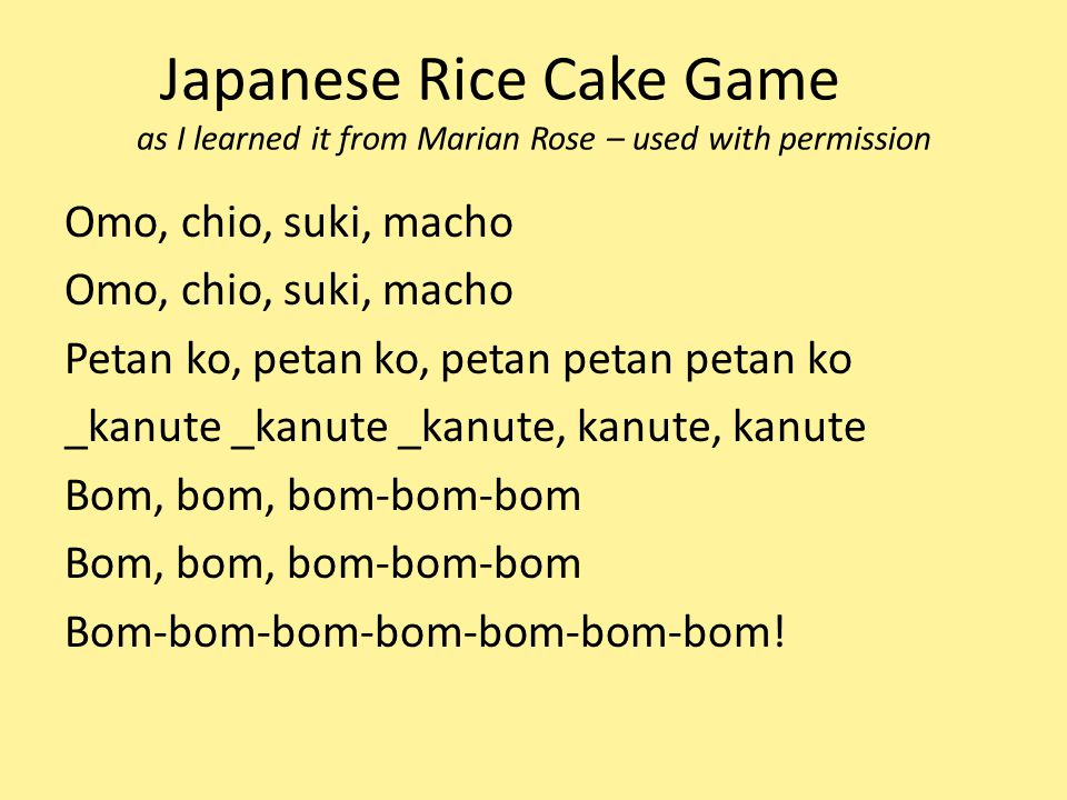 Japanese Rice Cake Game as I learned it from Marian Rose – used with permission Omo, chio, suki, macho Petan ko, petan ko, petan petan petan ko _kanute _kanute _kanute, kanute, kanute Bom, bom, bom-bom-bom Bom-bom-bom-bom-bom-bom-bom!