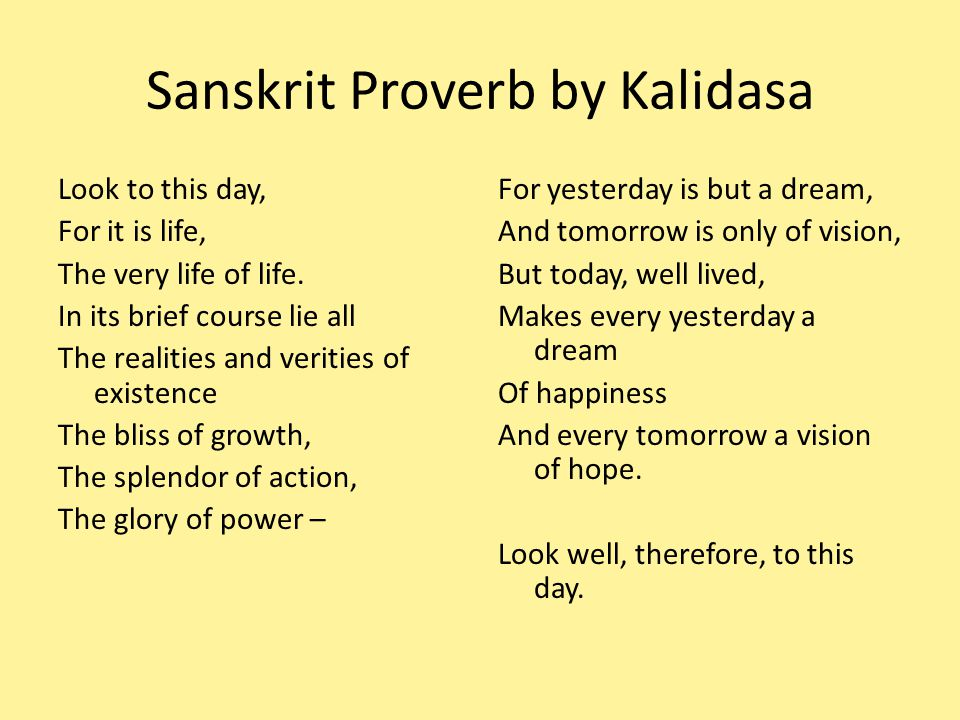 Sanskrit Proverb by Kalidasa Look to this day, For it is life, The very life of life.