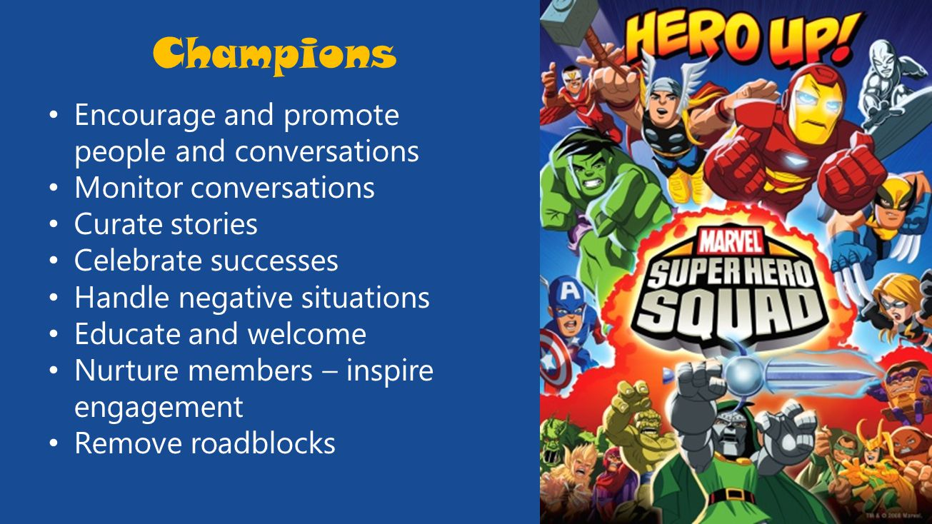 Champions Encourage and promote people and conversations Monitor conversations Curate stories Celebrate successes Handle negative situations Educate and welcome Nurture members – inspire engagement Remove roadblocks