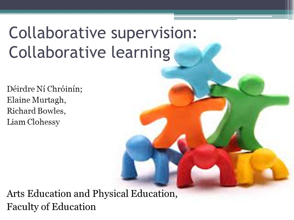 Collaborative supervision: Collaborative learning Déirdre Ní Chróinín; Elaine Murtagh, Richard Bowles, Liam Clohessy Arts Education and Physical Educa