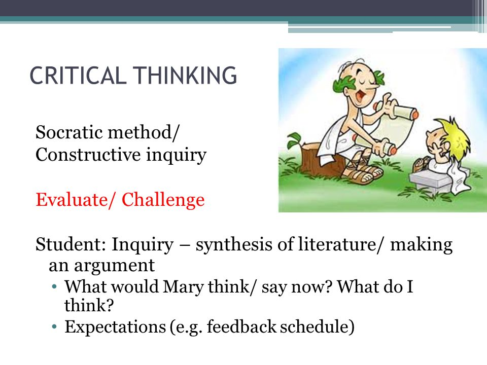 CRITICAL THINKING Socratic method/ Constructive inquiry Evaluate/ Challenge Student: Inquiry – synthesis of literature/ making an argument What would
