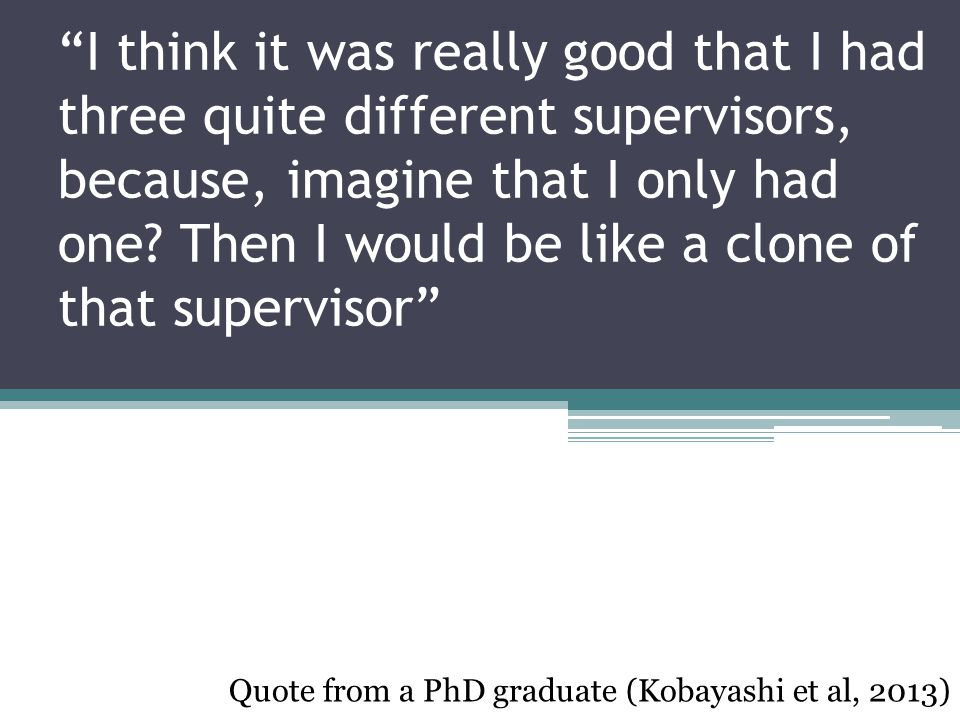 Supervisor supports How to be a supervisor ▫Own experience ▫Graduate school ▫Research Office Linking to wider networks and supports ▫Advice on research design PE PAYS Research Centre Supervisor identity in the wider academic community ▫Networking at conference