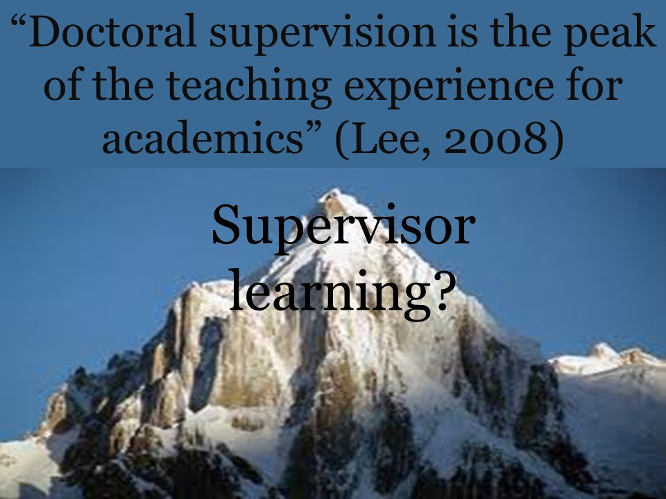 "(Lee, 2008,p.35) Supervisor learning? ""Doctoral supervision is the peak of the teaching experience for academics"" (Lee, 2008)"