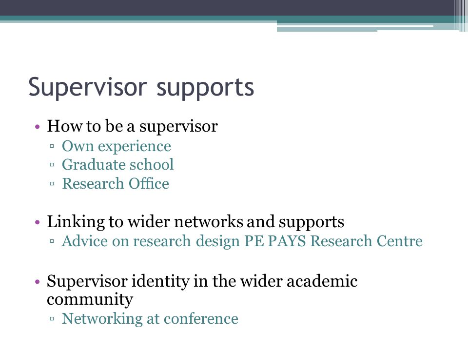 Supervisor supports How to be a supervisor ▫Own experience ▫Graduate school ▫Research Office Linking to wider networks and supports ▫Advice on researc