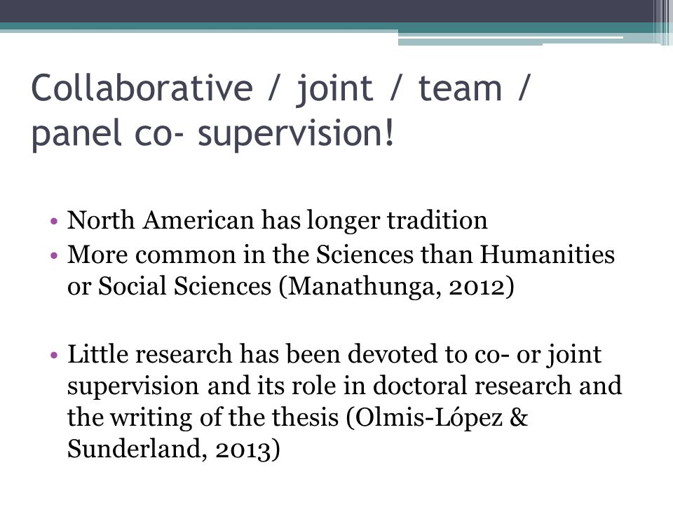 Collaborative / joint / team / panel co- supervision! North American has longer tradition More common in the Sciences than Humanities or Social Scienc
