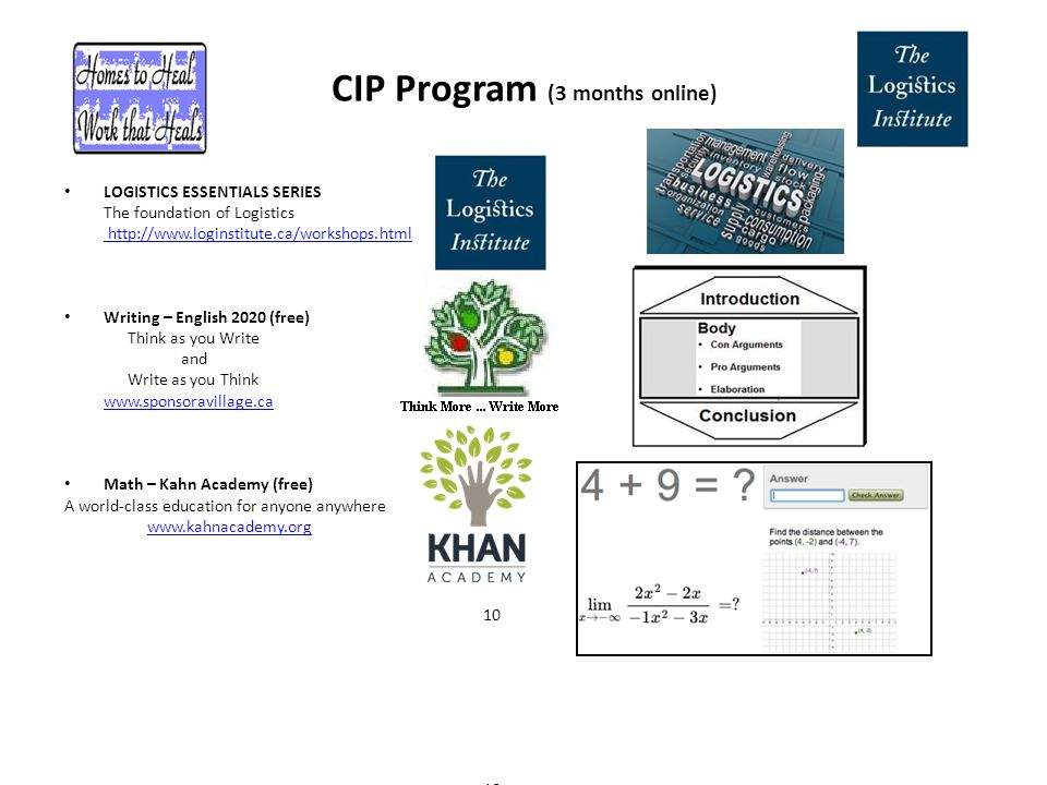 CIP Program (3 months online) LOGISTICS ESSENTIALS SERIES The foundation of Logistics http://www.loginstitute.ca/workshops.html Writing – English 2020 (free) Think as you Write and Write as you Think www.sponsoravillage.ca Math – Kahn Academy (free) A world-class education for anyone anywhere www.kahnacademy.org 10