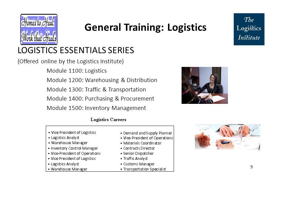 General Training: Logistics LOGISTICS ESSENTIALS SERIES (Offered online by the Logistics Institute) Module 1100: Logistics Module 1200: Warehousing & Distribution Module 1300: Traffic & Transportation Module 1400: Purchasing & Procurement Module 1500: Inventory Management 9