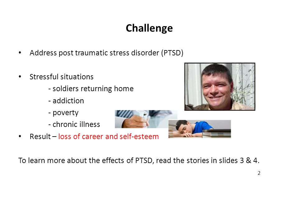 Challenge Address post traumatic stress disorder (PTSD) Stressful situations - soldiers returning home - addiction - poverty - chronic illness Result – loss of career and self-esteem To learn more about the effects of PTSD, read the stories in slides 3 & 4.