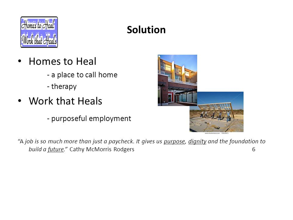 Solution Homes to Heal - a place to call home - therapy Work that Heals - purposeful employment A job is so much more than just a paycheck.