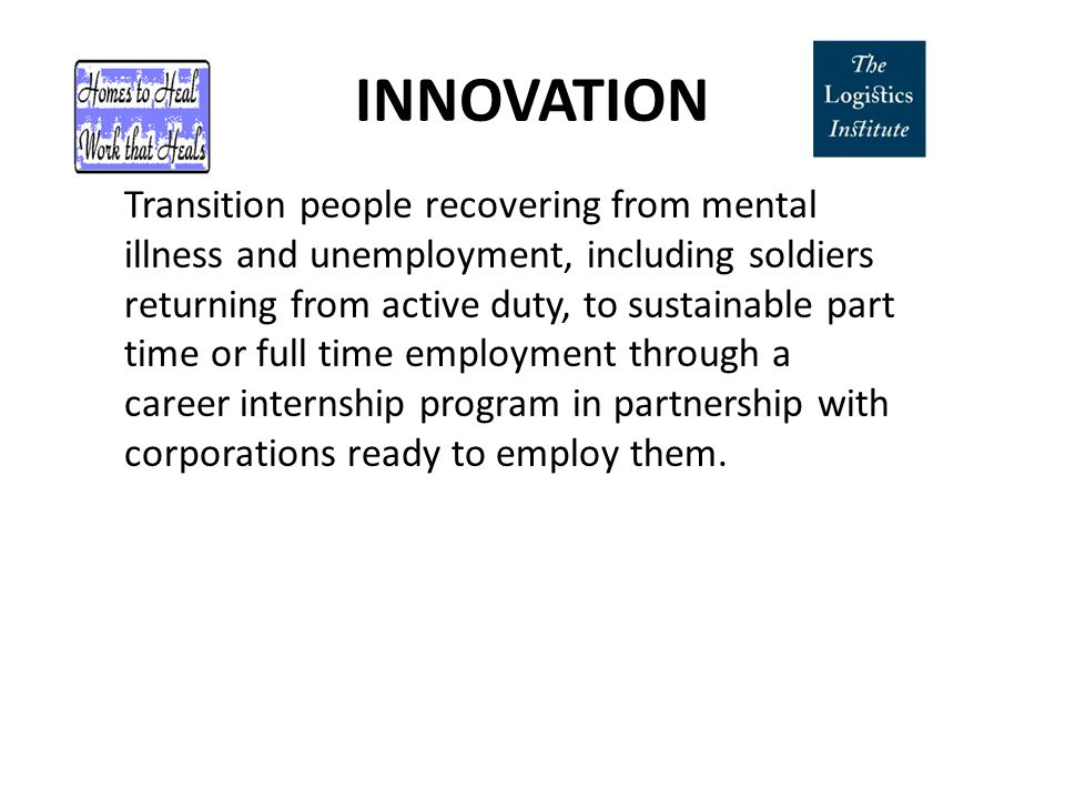 INNOVATION Transition people recovering from mental illness and unemployment, including soldiers returning from active duty, to sustainable part time or full time employment through a career internship program in partnership with corporations ready to employ them.