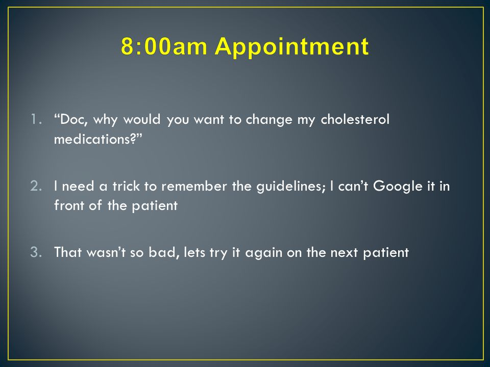 Doc, why would you want to change my cholesterol medications?