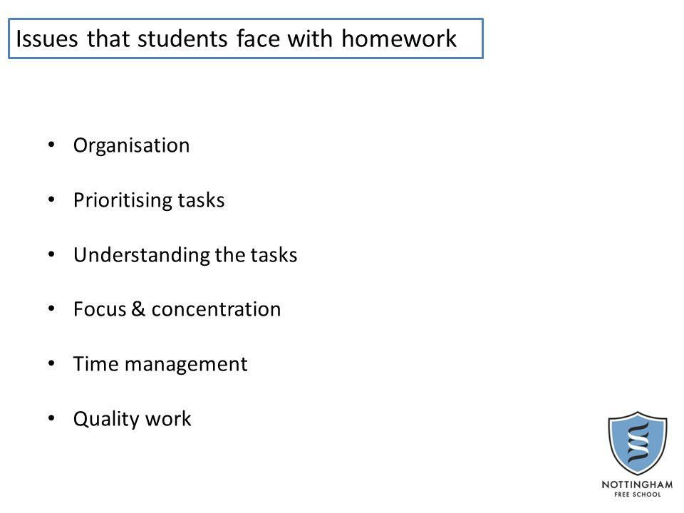 Issues that students face with homework Organisation Prioritising tasks Understanding the tasks Focus & concentration Time management Quality work