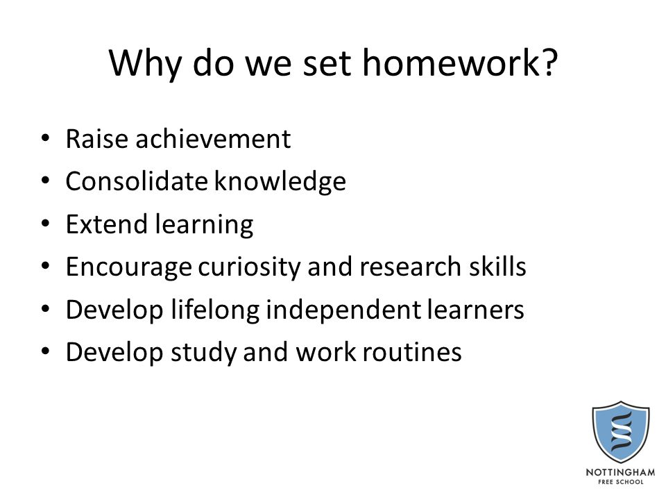 Why do we set homework? Raise achievement Consolidate knowledge Extend learning Encourage curiosity and research skills Develop lifelong independent l
